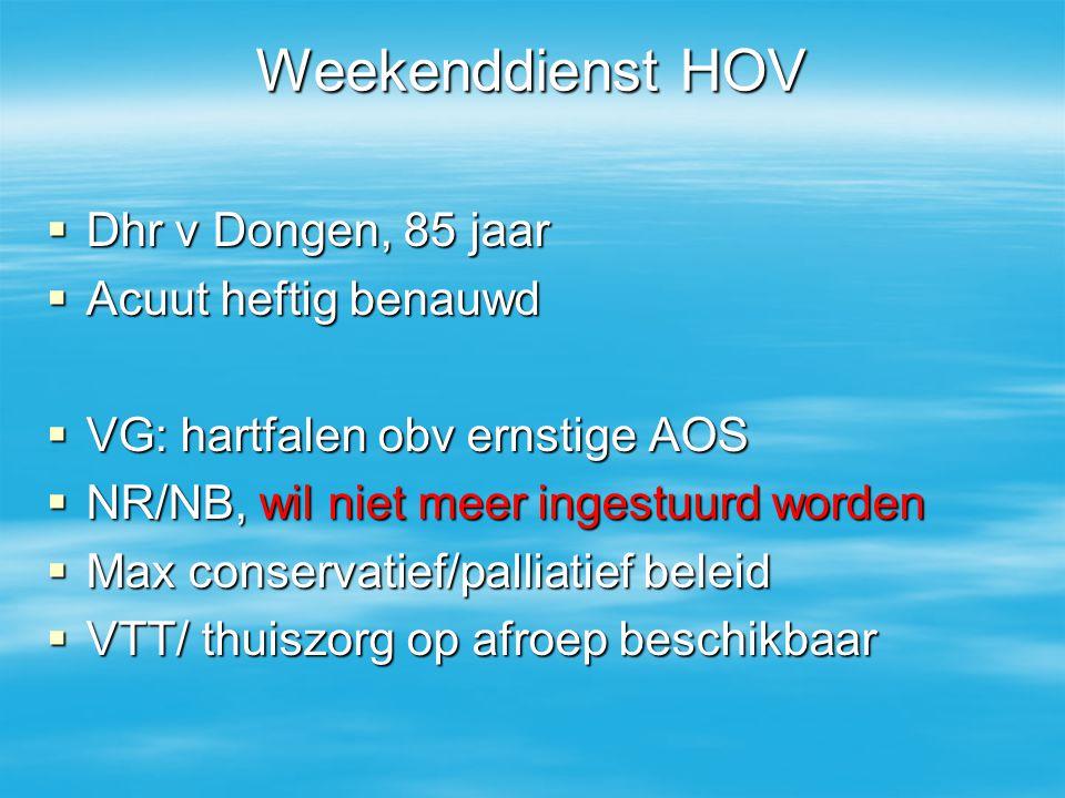 Weekenddienst HOV  Dhr v Dongen, 85 jaar  Acuut heftig benauwd  VG: hartfalen obv ernstige AOS  NR/NB, wil niet meer ingestuurd worden  Max conse