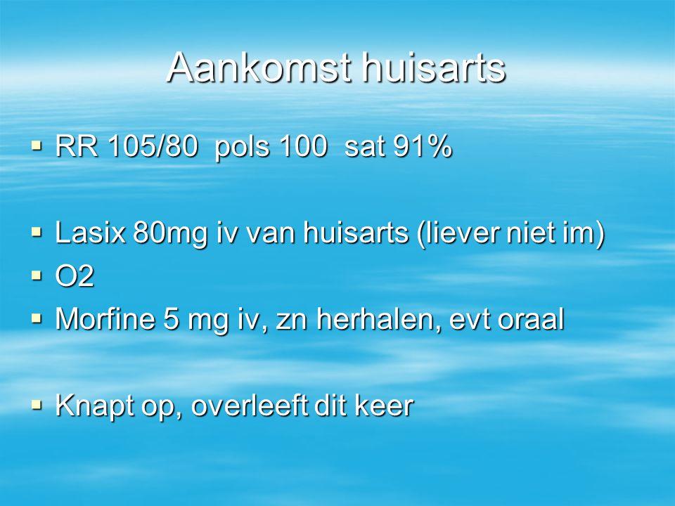 Aankomst huisarts  RR 105/80 pols 100 sat 91%  Lasix 80mg iv van huisarts (liever niet im)  O2  Morfine 5 mg iv, zn herhalen, evt oraal  Knapt op