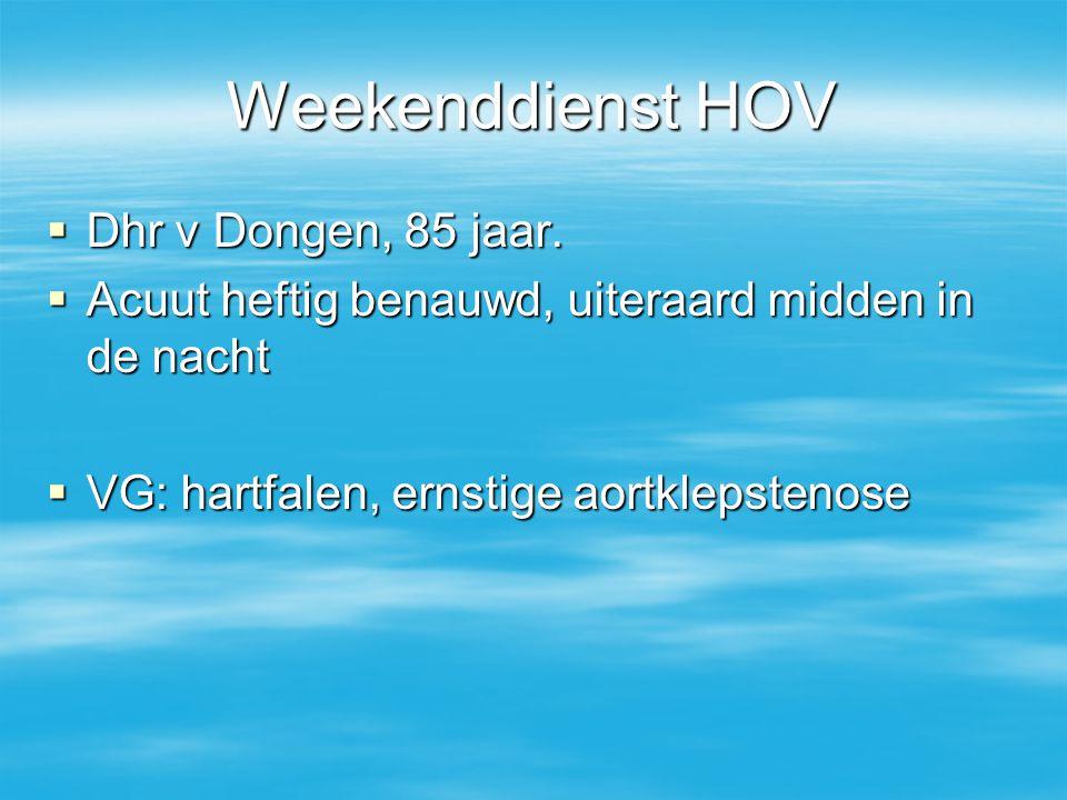 Weekenddienst HOV  Dhr v Dongen, 85 jaar.  Acuut heftig benauwd, uiteraard midden in de nacht  VG: hartfalen, ernstige aortklepstenose