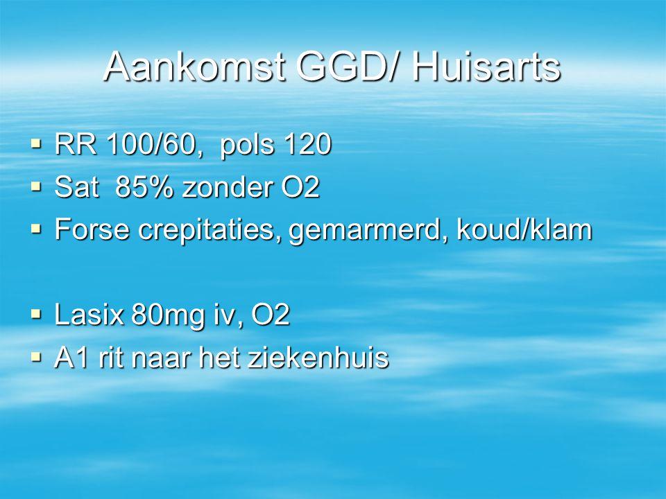 Aankomst GGD/ Huisarts  RR 100/60, pols 120  Sat 85% zonder O2  Forse crepitaties, gemarmerd, koud/klam  Lasix 80mg iv, O2  A1 rit naar het zieke