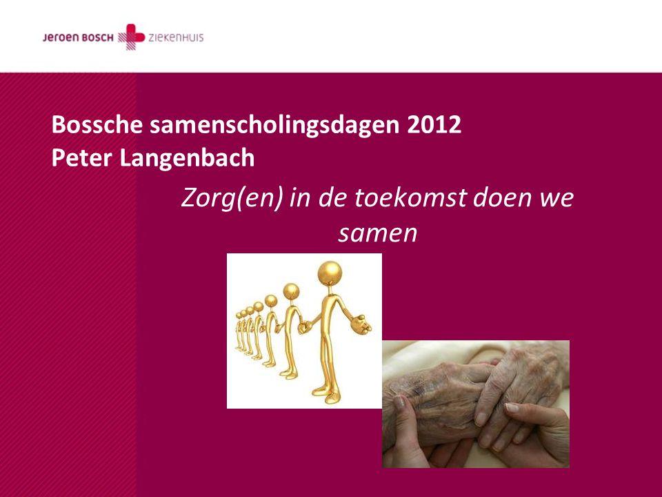 Zorg(en) in de toekomst doen we samen Bossche samenscholingsdagen 2012 Peter Langenbach
