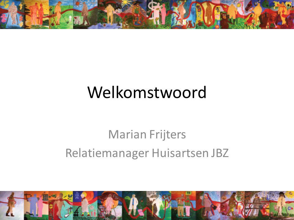 Welkomstwoord Marian Frijters Relatiemanager Huisartsen JBZ