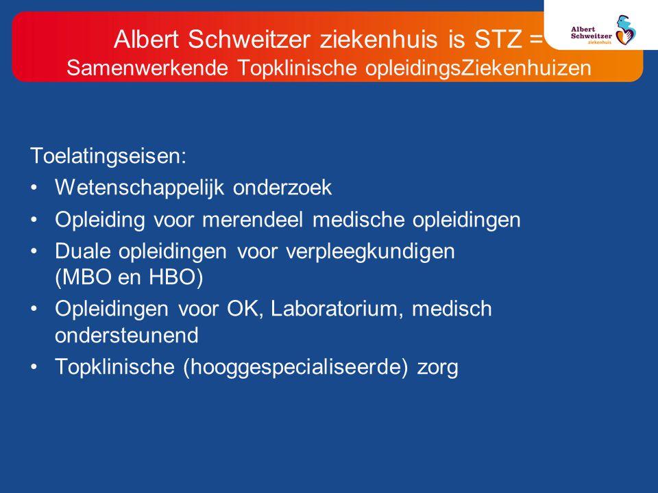 Albert Schweitzer ziekenhuis is STZ = Samenwerkende Topklinische opleidingsZiekenhuizen Toelatingseisen: Wetenschappelijk onderzoek Opleiding voor merendeel medische opleidingen Duale opleidingen voor verpleegkundigen (MBO en HBO) Opleidingen voor OK, Laboratorium, medisch ondersteunend Topklinische (hooggespecialiseerde) zorg