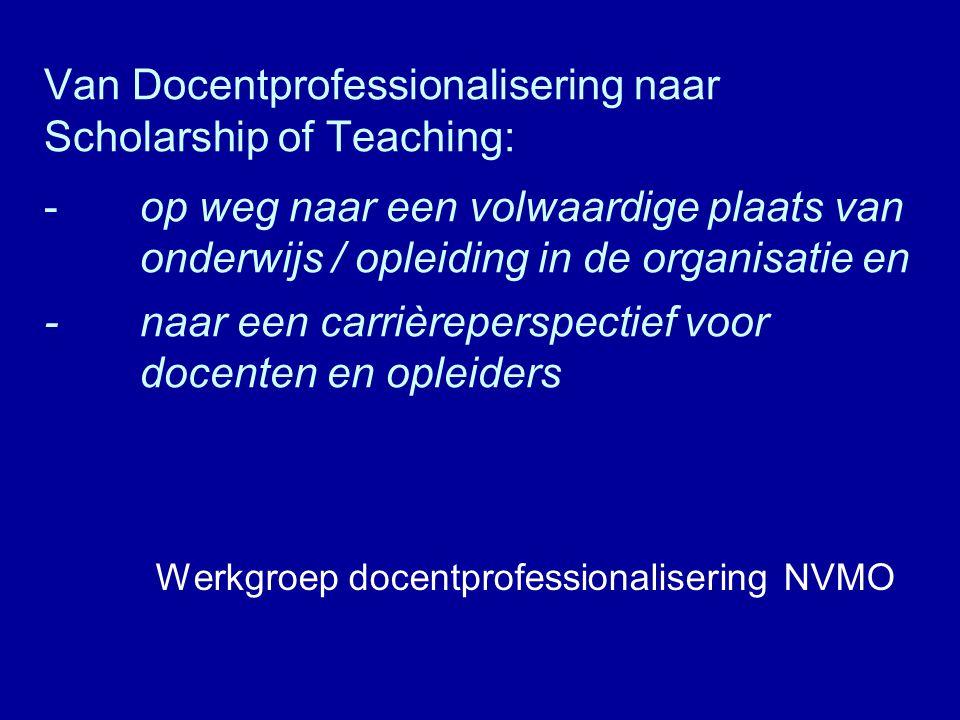Van Docentprofessionalisering naar Scholarship of Teaching: - op weg naar een volwaardige plaats van onderwijs / opleiding in de organisatie en - naar een carrièreperspectief voor docenten en opleiders Werkgroep docentprofessionalisering NVMO