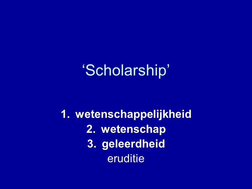 'Scholarship' 1.wetenschappelijkheid 2.wetenschap 3.geleerdheid eruditie