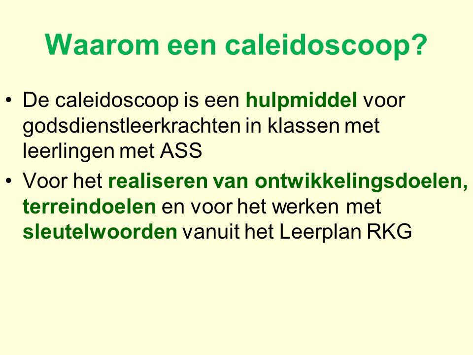 Waarom een caleidoscoop? De caleidoscoop is een hulpmiddel voor godsdienstleerkrachten in klassen met leerlingen met ASS Voor het realiseren van ontwi