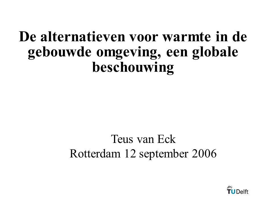 De alternatieven voor warmte in de gebouwde omgeving, een globale beschouwing Teus van Eck Rotterdam 12 september 2006
