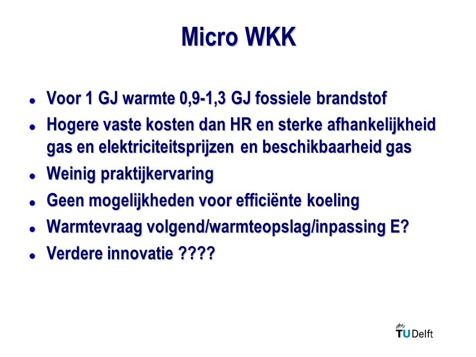 Micro WKK l Voor 1 GJ warmte 0,9-1,3 GJ fossiele brandstof l Hogere vaste kosten dan HR en sterke afhankelijkheid gas en elektriciteitsprijzen en beschikbaarheid gas l Weinig praktijkervaring l Geen mogelijkheden voor efficiënte koeling l Warmtevraag volgend/warmteopslag/inpassing E.