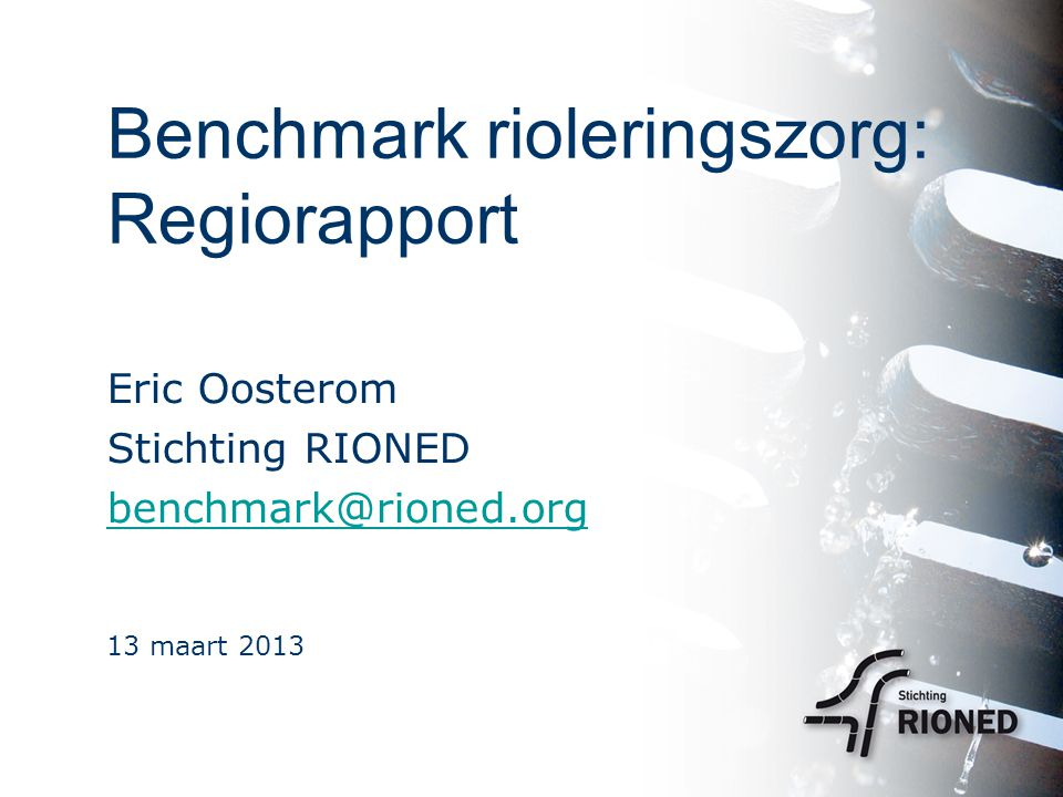 Benchmark rioleringszorg: Regiorapport Eric Oosterom Stichting RIONED benchmark@rioned.org 13 maart 2013