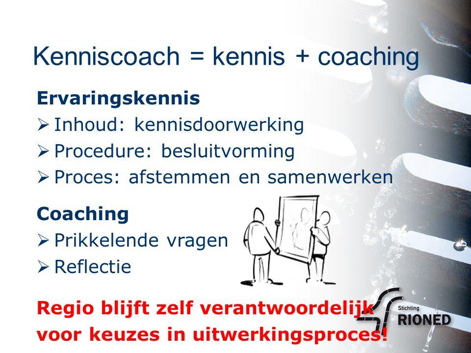 Kenniscoach = kennis + coaching Ervaringskennis  Inhoud: kennisdoorwerking  Procedure: besluitvorming  Proces: afstemmen en samenwerken Coaching  Prikkelende vragen  Reflectie Regio blijft zelf verantwoordelijk voor keuzes in uitwerkingsproces!