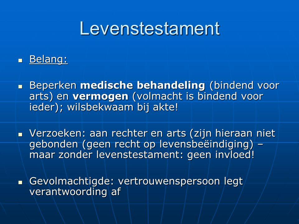 Levenstestament Belang: Belang: Beperken medische behandeling (bindend voor arts) en vermogen (volmacht is bindend voor ieder); wilsbekwaam bij akte.