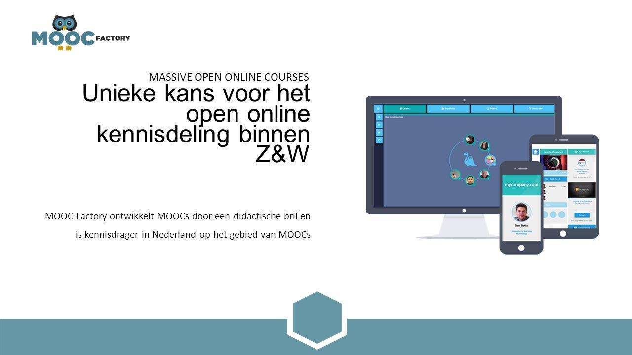 Unieke kans voor het open online kennisdeling binnen Z&W MOOC Factory ontwikkelt MOOCs door een didactische bril en is kennisdrager in Nederland op het gebied van MOOCs MASSIVE OPEN ONLINE COURSES