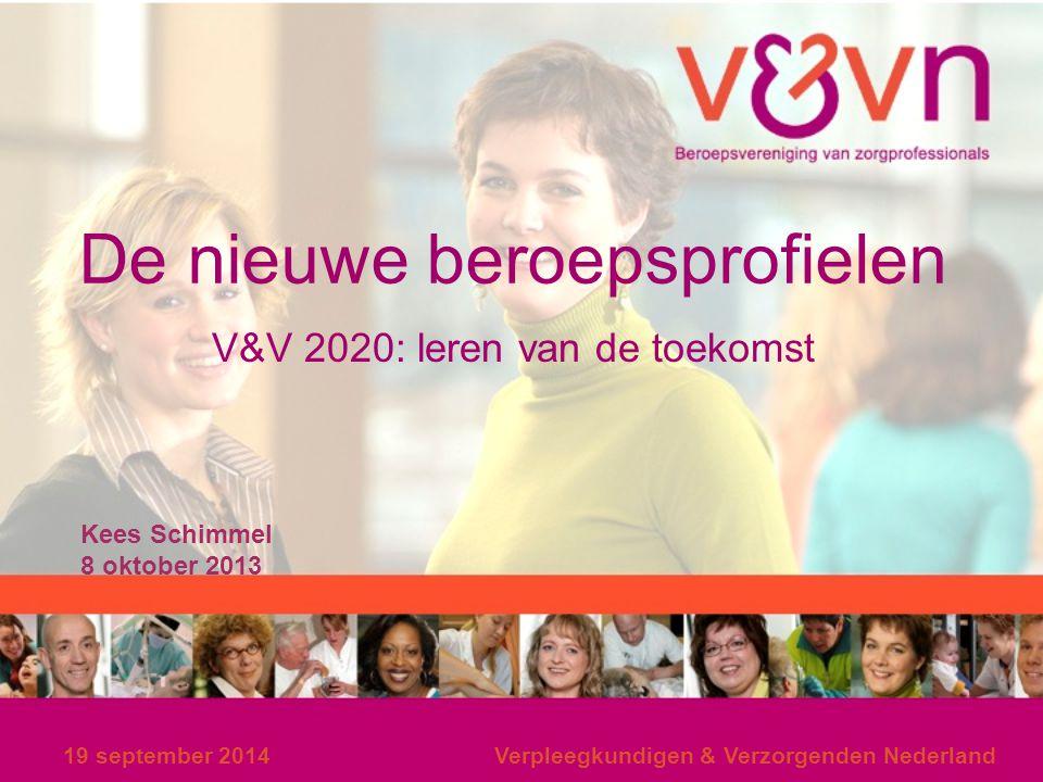 19 september 2014Verpleegkundigen & Verzorgenden Nederland De nieuwe beroepsprofielen V&V 2020: leren van de toekomst Kees Schimmel 8 oktober 2013