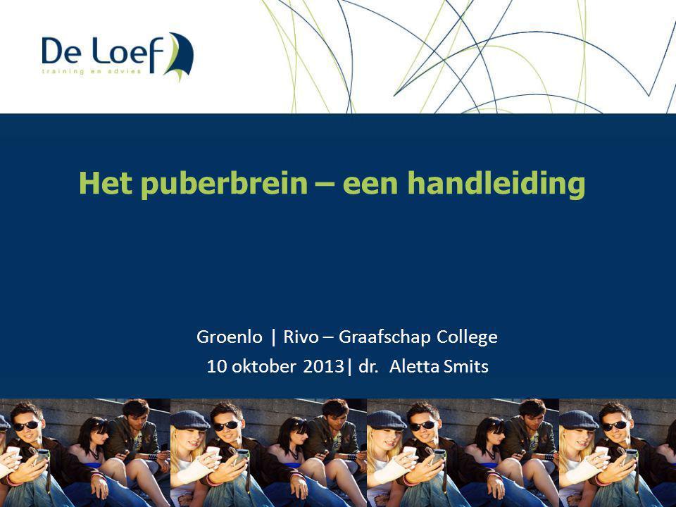 Het puberbrein – een handleiding Groenlo | Rivo – Graafschap College 10 oktober 2013| dr. Aletta Smits