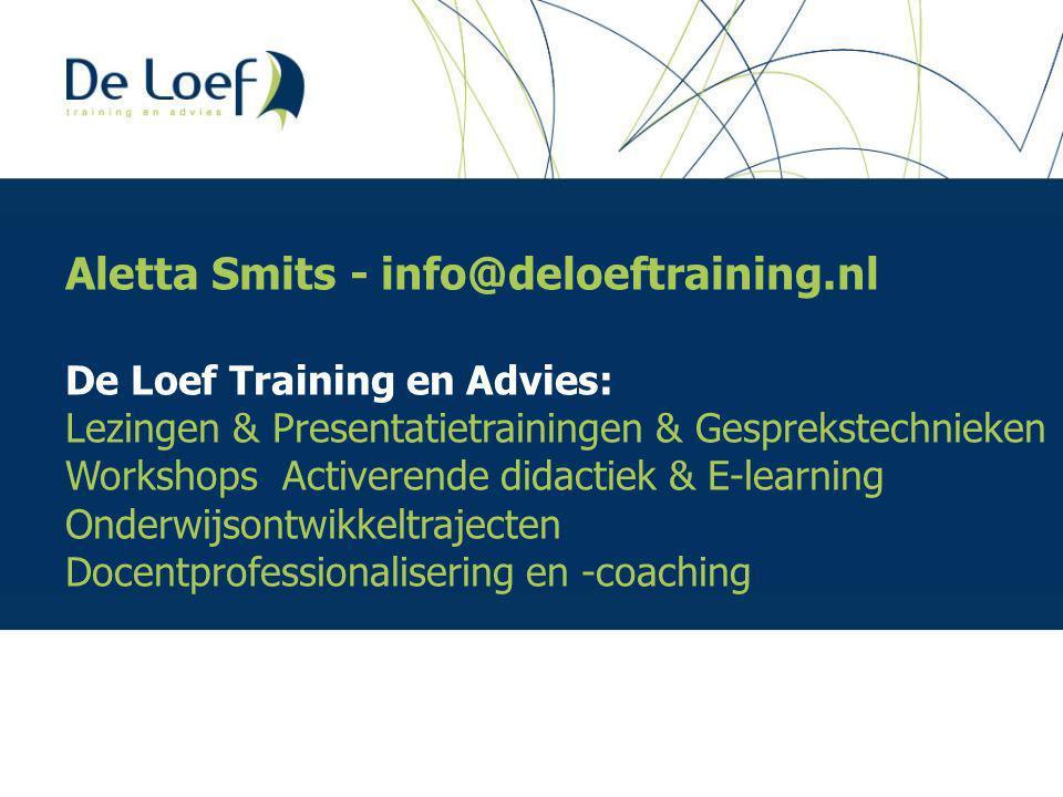 Aletta Smits - info@deloeftraining.nl De Loef Training en Advies: Lezingen & Presentatietrainingen & Gesprekstechnieken Workshops Activerende didactiek & E-learning Onderwijsontwikkeltrajecten Docentprofessionalisering en -coaching