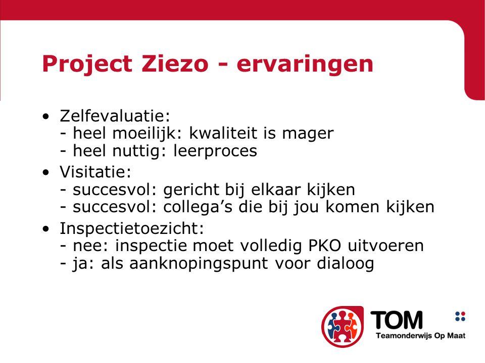 Project Ziezo - ervaringen Zelfevaluatie: - heel moeilijk: kwaliteit is mager - heel nuttig: leerproces Visitatie: - succesvol: gericht bij elkaar kijken - succesvol: collega's die bij jou komen kijken Inspectietoezicht: - nee: inspectie moet volledig PKO uitvoeren - ja: als aanknopingspunt voor dialoog