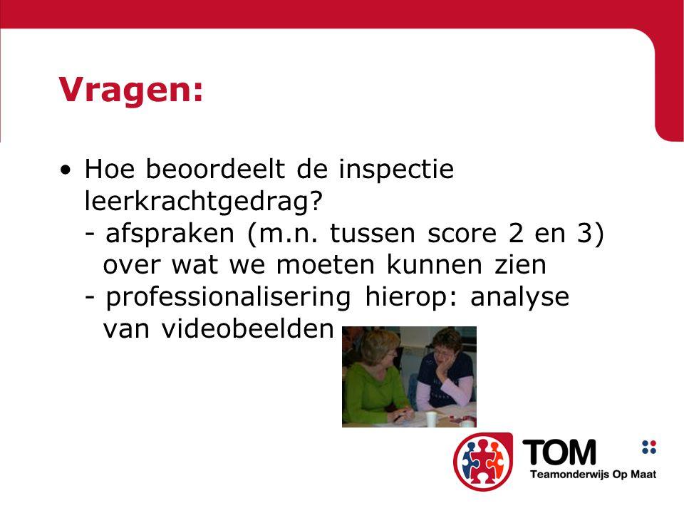 Vragen: Hoe beoordeelt de inspectie leerkrachtgedrag? - afspraken (m.n. tussen score 2 en 3) over wat we moeten kunnen zien - professionalisering hier