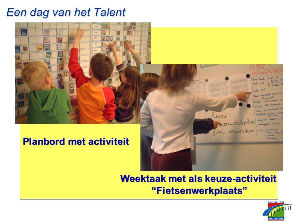 Een dag van het Talent Een dag van het Talent Planbord met activiteit Weektaak met als keuze-activiteit Fietsenwerkplaats Weektaak met als keuze-activiteit Fietsenwerkplaats