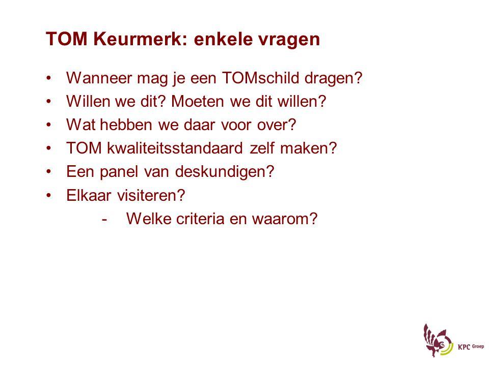 TOM Keurmerk: enkele vragen Wanneer mag je een TOMschild dragen? Willen we dit? Moeten we dit willen? Wat hebben we daar voor over? TOM kwaliteitsstan