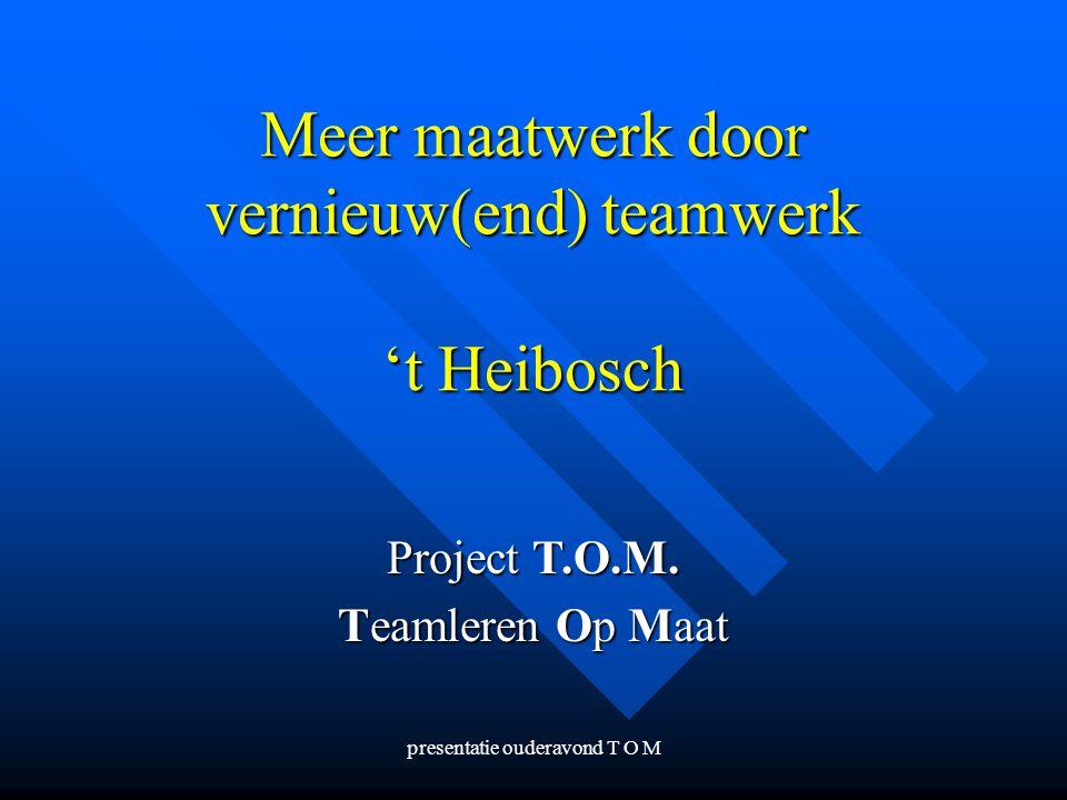 presentatie ouderavond T O M Meer maatwerk door vernieuw(end) teamwerk 't Heibosch Project T.O.M. Teamleren Op Maat