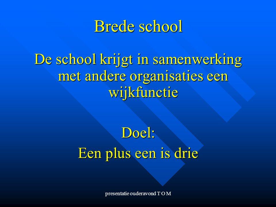 presentatie ouderavond T O M Brede school De school krijgt in samenwerking met andere organisaties een wijkfunctie Doel: Een plus een is drie