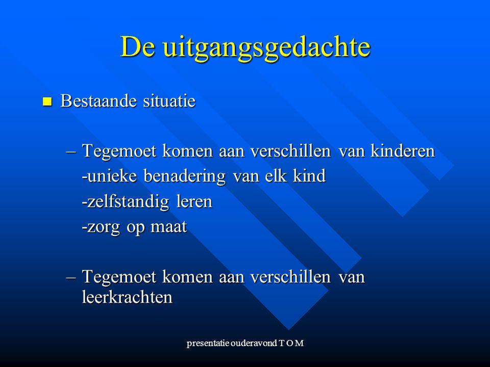 presentatie ouderavond T O M De uitgangsgedachte Bestaande situatie Bestaande situatie –Tegemoet komen aan verschillen van kinderen -unieke benadering