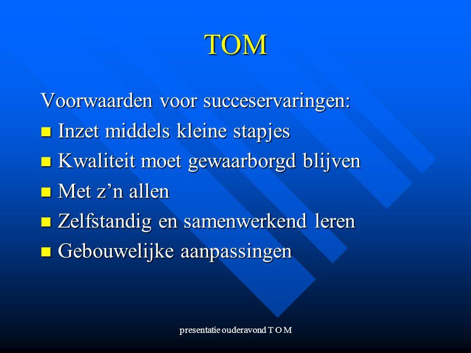 presentatie ouderavond T O M TOM Voorwaarden voor succeservaringen: Inzet middels kleine stapjes Inzet middels kleine stapjes Kwaliteit moet gewaarbor