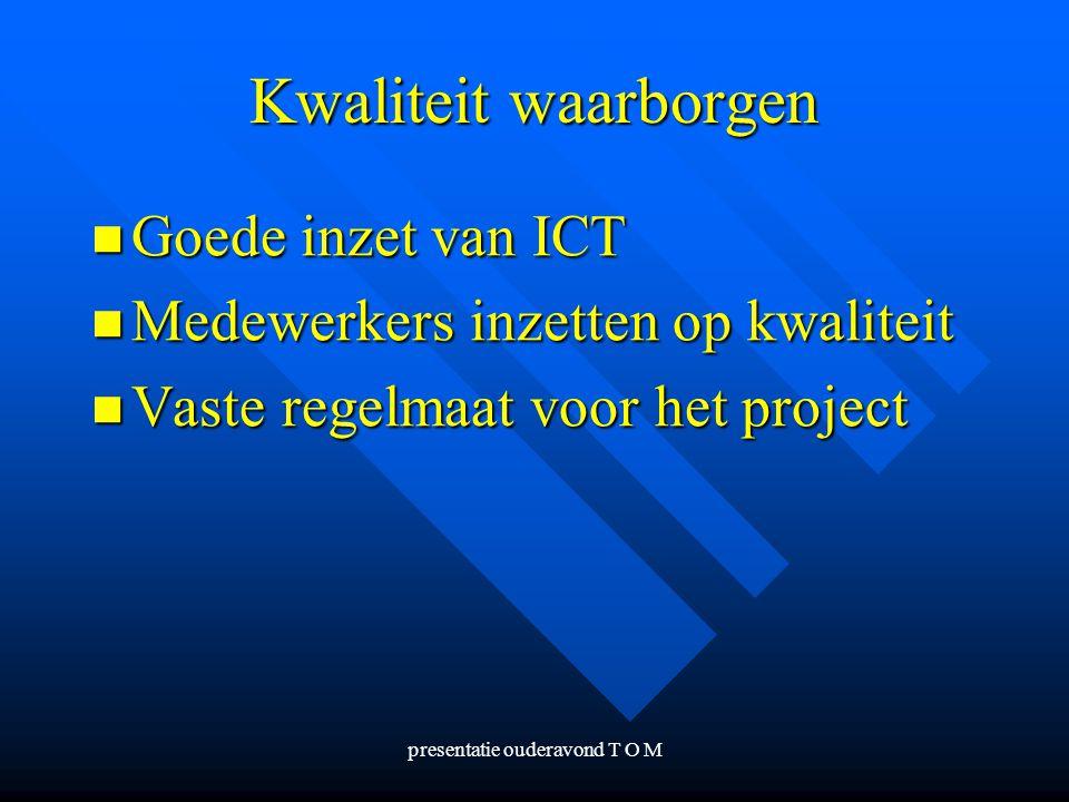 presentatie ouderavond T O M Kwaliteit waarborgen Goede inzet van ICT Goede inzet van ICT Medewerkers inzetten op kwaliteit Medewerkers inzetten op kw