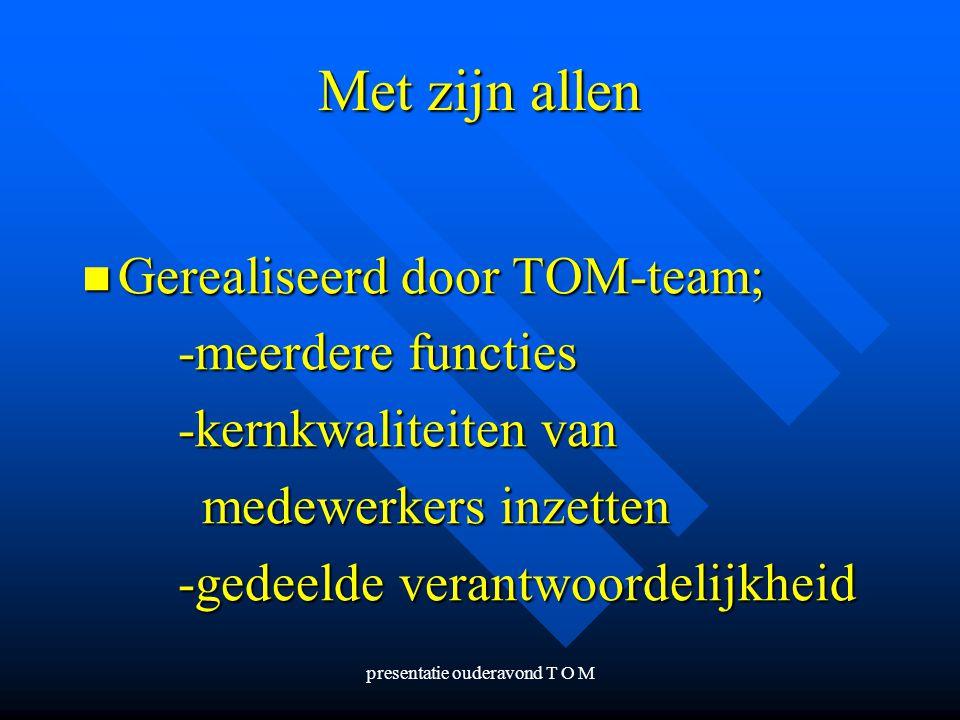 presentatie ouderavond T O M Met zijn allen Gerealiseerd door TOM-team; Gerealiseerd door TOM-team; -meerdere functies -kernkwaliteiten van medewerker