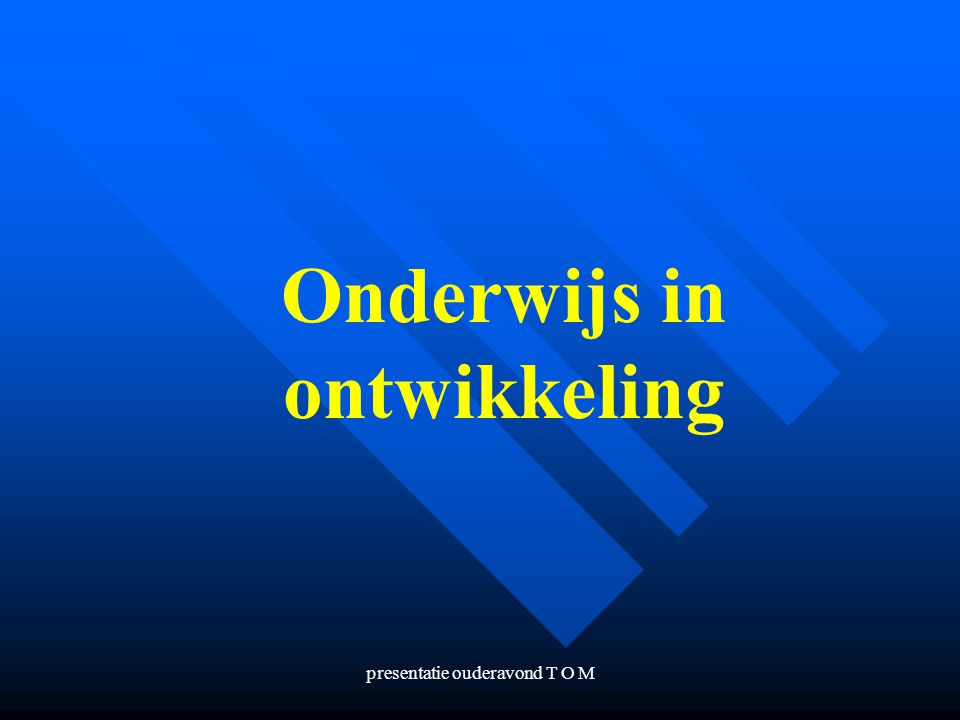 presentatie ouderavond T O M Onderwijs in ontwikkeling