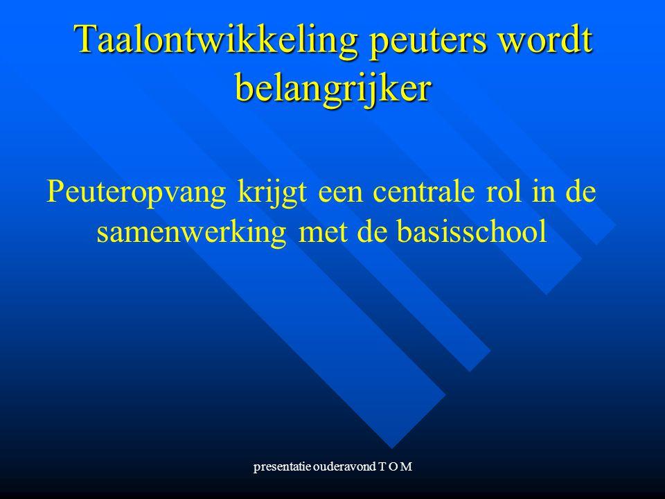 presentatie ouderavond T O M Taalontwikkeling peuters wordt belangrijker Peuteropvang krijgt een centrale rol in de samenwerking met de basisschool