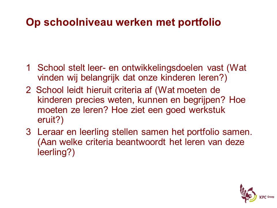 Op schoolniveau werken met portfolio 1School stelt leer- en ontwikkelingsdoelen vast (Wat vinden wij belangrijk dat onze kinderen leren?) 2 School leidt hieruit criteria af (Wat moeten de kinderen precies weten, kunnen en begrijpen.