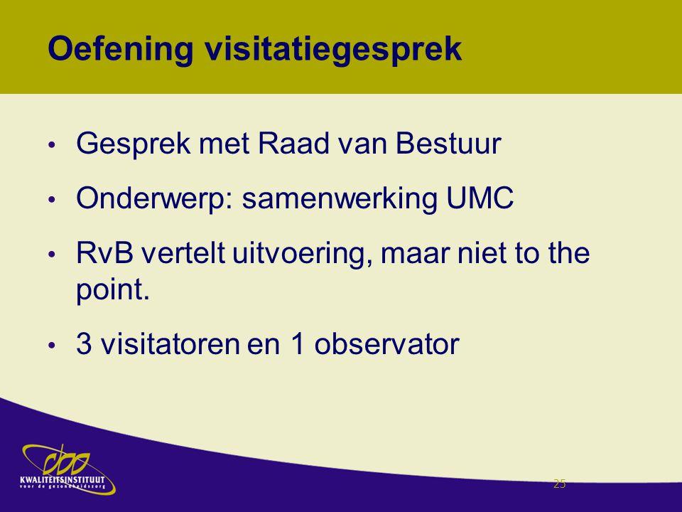 Oefening visitatiegesprek Gesprek met Raad van Bestuur Onderwerp: samenwerking UMC RvB vertelt uitvoering, maar niet to the point. 3 visitatoren en 1