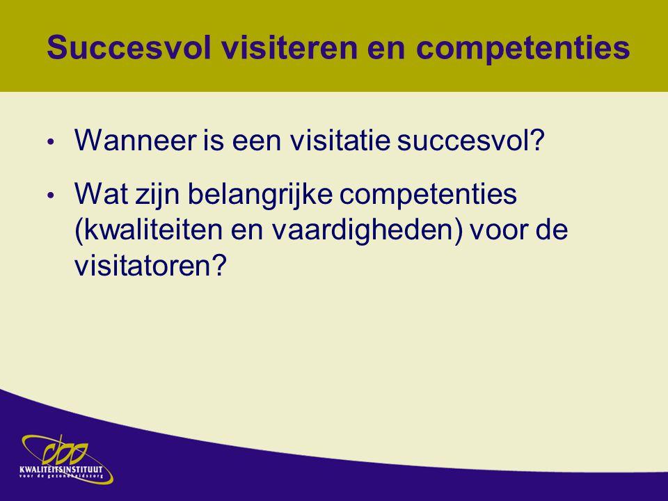 Succesvol visiteren en competenties Wanneer is een visitatie succesvol? Wat zijn belangrijke competenties (kwaliteiten en vaardigheden) voor de visita