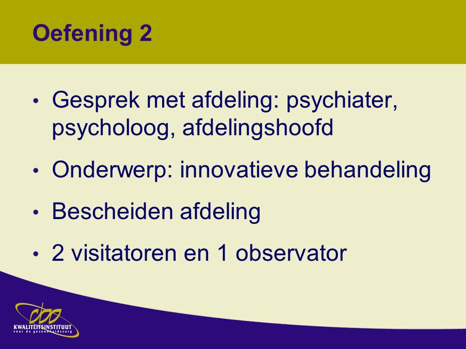 Oefening 2 Gesprek met afdeling: psychiater, psycholoog, afdelingshoofd Onderwerp: innovatieve behandeling Bescheiden afdeling 2 visitatoren en 1 observator