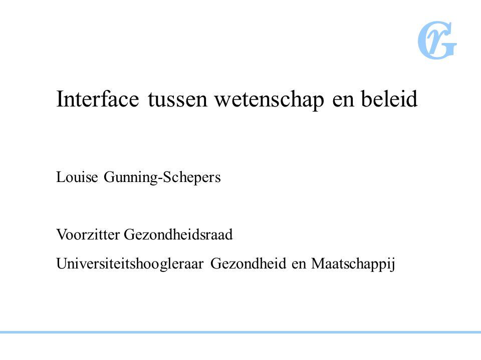 Interface tussen wetenschap en beleid Louise Gunning-Schepers Voorzitter Gezondheidsraad Universiteitshoogleraar Gezondheid en Maatschappij
