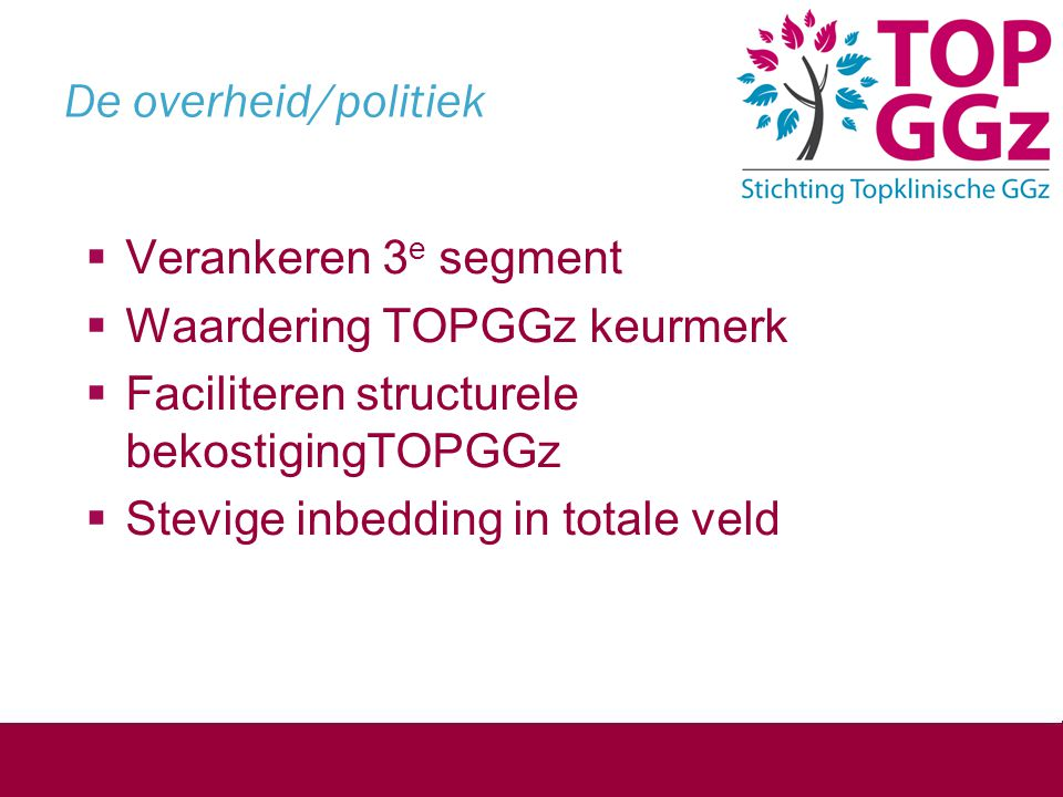 De overheid/politiek  Verankeren 3 e segment  Waardering TOPGGz keurmerk  Faciliteren structurele bekostigingTOPGGz  Stevige inbedding in totale v