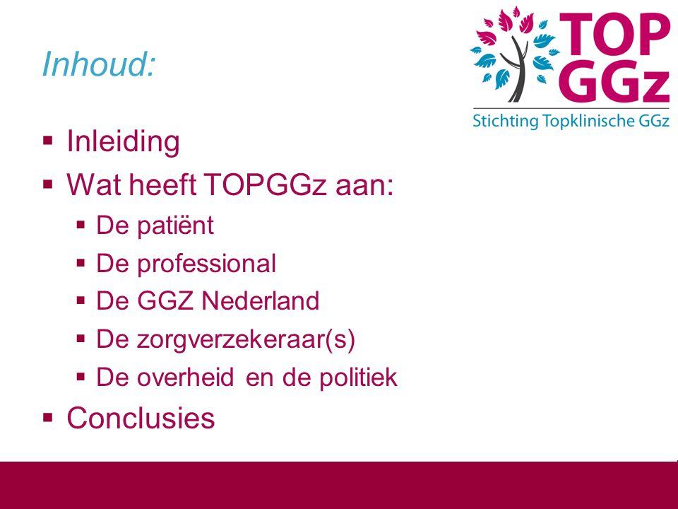 Inhoud:  Inleiding  Wat heeft TOPGGz aan:  De patiënt  De professional  De GGZ Nederland  De zorgverzekeraar(s)  De overheid en de politiek  C