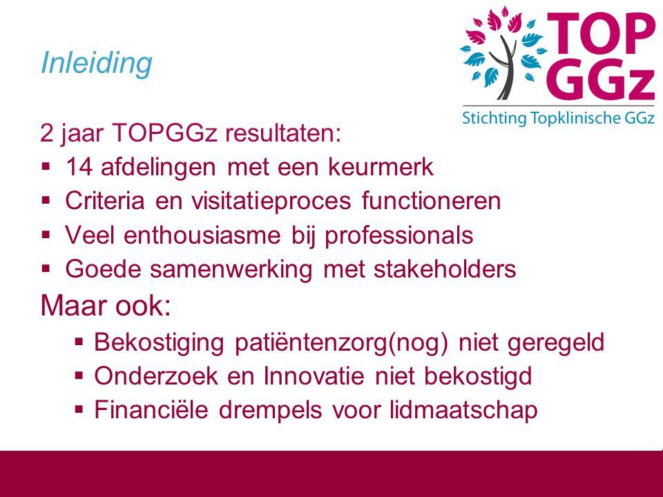 Inleiding 2 jaar TOPGGz resultaten:  14 afdelingen met een keurmerk  Criteria en visitatieproces functioneren  Veel enthousiasme bij professionals
