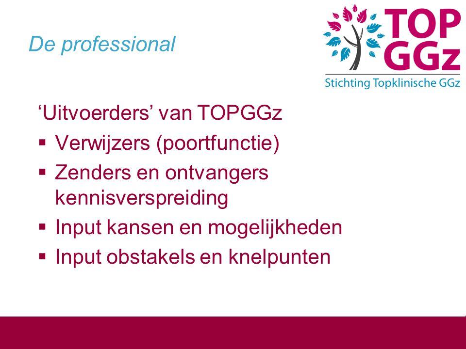 De professional 'Uitvoerders' van TOPGGz  Verwijzers (poortfunctie)  Zenders en ontvangers kennisverspreiding  Input kansen en mogelijkheden  Inpu