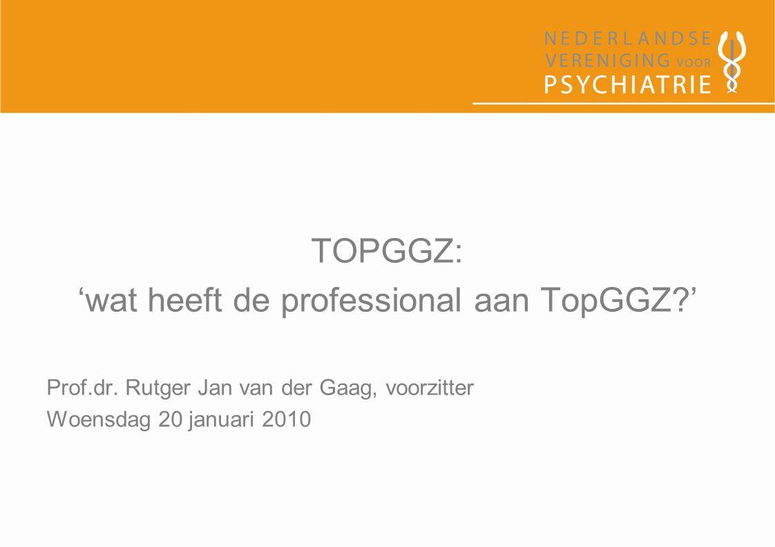 TOPGGZ: 'wat heeft de professional aan TopGGZ?' Prof.dr. Rutger Jan van der Gaag, voorzitter Woensdag 20 januari 2010