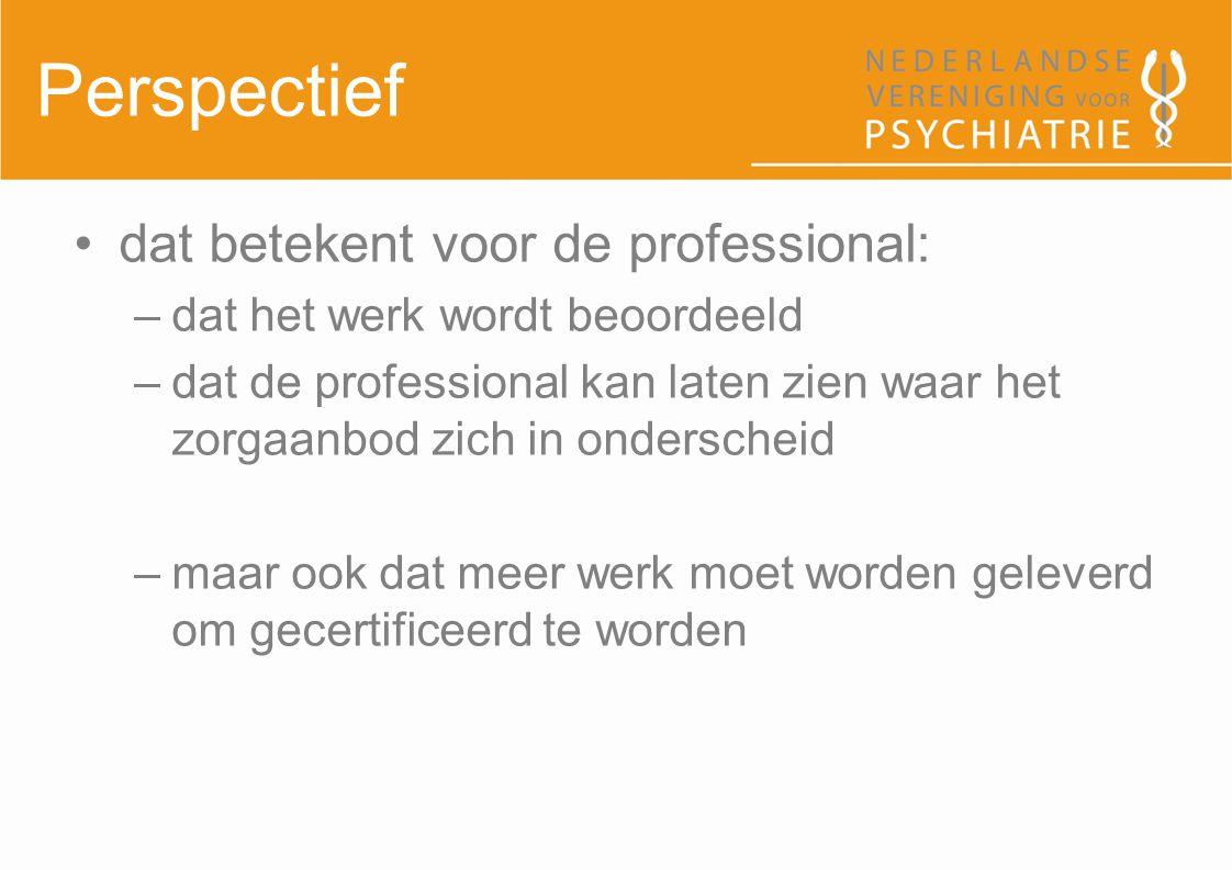 Perspectief dat betekent voor de professional: –dat het werk wordt beoordeeld –dat de professional kan laten zien waar het zorgaanbod zich in ondersch