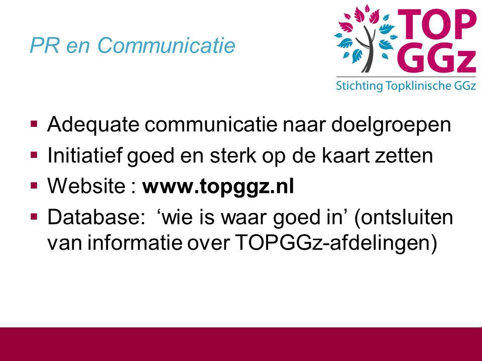 PR en Communicatie  Adequate communicatie naar doelgroepen  Initiatief goed en sterk op de kaart zetten  Website : www.topggz.nl  Database: 'wie is waar goed in' (ontsluiten van informatie over TOPGGz-afdelingen)