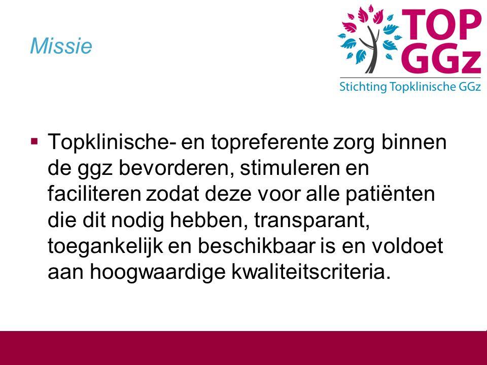 Missie  Topklinische- en topreferente zorg binnen de ggz bevorderen, stimuleren en faciliteren zodat deze voor alle patiënten die dit nodig hebben, transparant, toegankelijk en beschikbaar is en voldoet aan hoogwaardige kwaliteitscriteria.