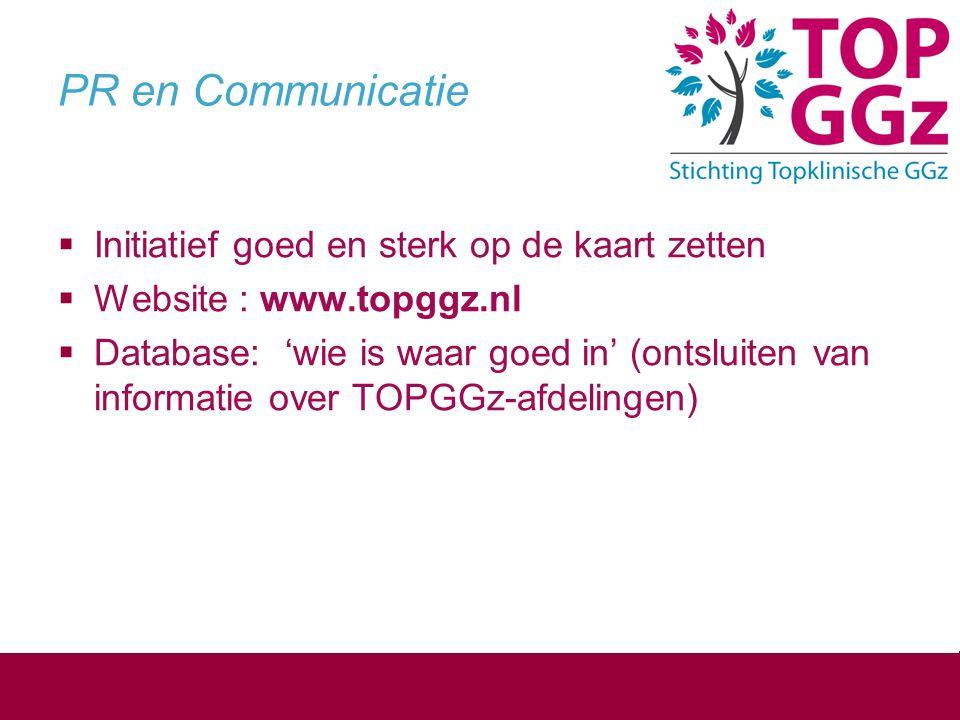 PR en Communicatie  Initiatief goed en sterk op de kaart zetten  Website : www.topggz.nl  Database: 'wie is waar goed in' (ontsluiten van informati