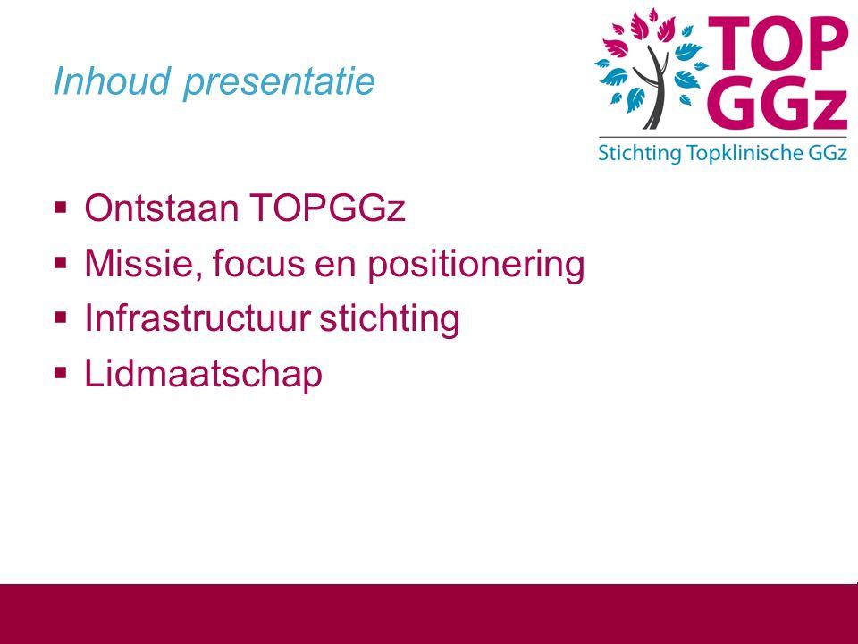 Inhoud presentatie  Ontstaan TOPGGz  Missie, focus en positionering  Infrastructuur stichting  Lidmaatschap