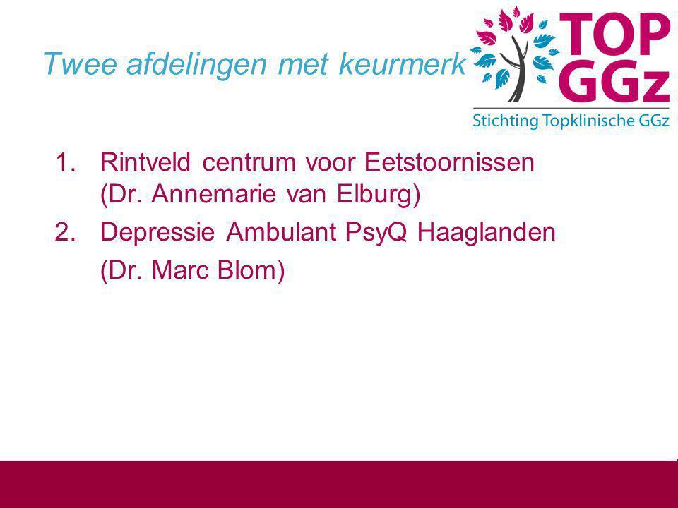 Twee afdelingen met keurmerk  Rintveld centrum voor Eetstoornissen (Dr. Annemarie van Elburg) 2. Depressie Ambulant PsyQ Haaglanden (Dr. Marc Blom)