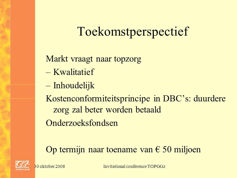 30 oktober 2008Invitational conference TOPGGz Toekomstperspectief Markt vraagt naar topzorg –Kwalitatief –Inhoudelijk Kostenconformiteitsprincipe in DBC's: duurdere zorg zal beter worden betaald Onderzoeksfondsen Op termijn naar toename van € 50 miljoen