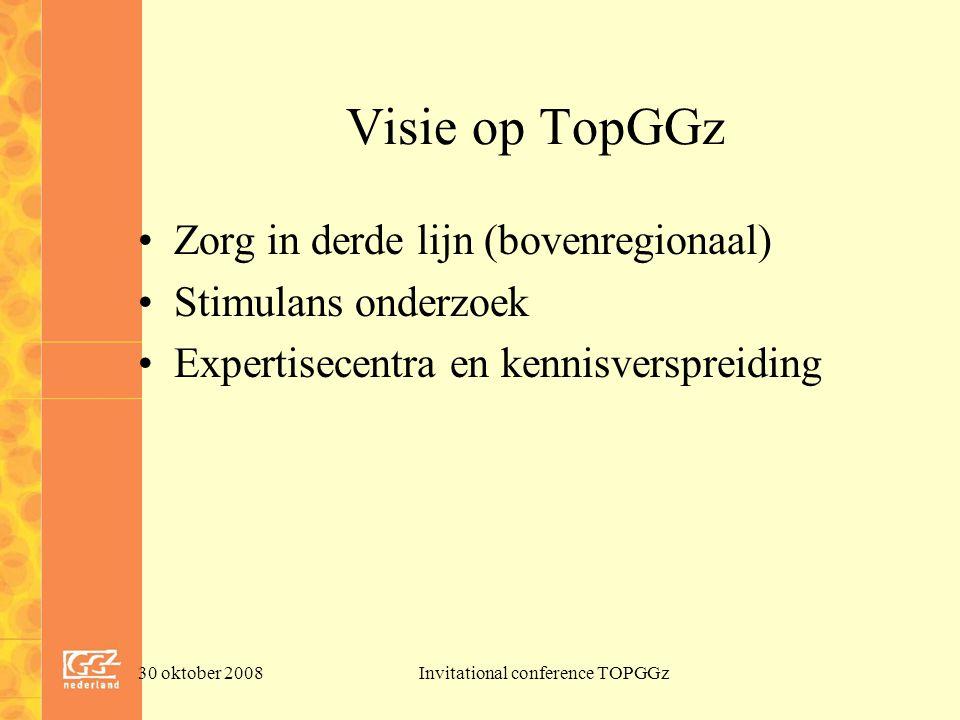 30 oktober 2008Invitational conference TOPGGz Visie op TopGGz Zorg in derde lijn (bovenregionaal) Stimulans onderzoek Expertisecentra en kennisverspreiding