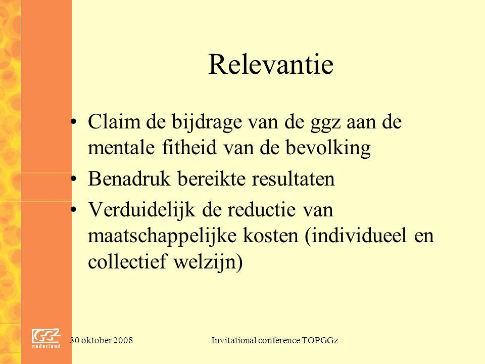 30 oktober 2008Invitational conference TOPGGz Relevantie Claim de bijdrage van de ggz aan de mentale fitheid van de bevolking Benadruk bereikte resultaten Verduidelijk de reductie van maatschappelijke kosten (individueel en collectief welzijn)